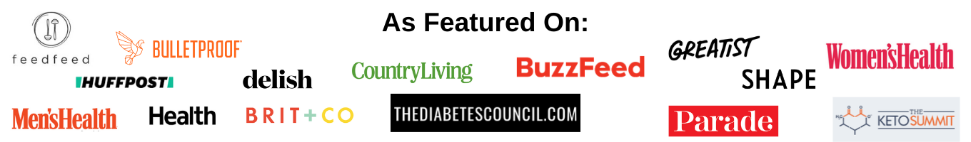 As featured on: The Feed Feed, Men's Health, Bulletproof, Huffpost, Health, Delish, Brit + Co, County Living, BuzzFeed, The Diabetes Council, BuzzFeed, Greatist, Shape, Parade, Women's Health, Keto Summit